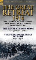 The Great Retreat, 1914: Two Accounts of the Battle & Retreat from Mons by the B. E. F. During the First World War