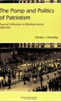 The Pomp and Politics of Patriotism: Imperial Celebrations in Habsburg Austria, 1848-1916