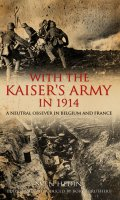 With the Kaiser's Army in 1914: A Neutral Observer in Belgium & France
