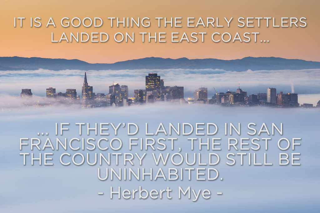 """""""It is a good thing the early settlers landed on the east coast... if they'd landed in San Francisco, the rest of the country would still be uninhabited."""" - Herbert Mye Photo: San Francisco Chronicle"""