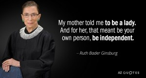 "citation de Ruth Bader Ginsburg - ""My mother told me to be a lady. And for her, that meant be your own person, be independent."""
