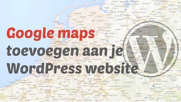 Google maps kaart toevoegen aan je Wordpres site, Een Google maps kaart toevoegen aan je WordPress website