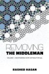 Removing the middleman: Volume 1: Deciphering faith without ritual by Rashed Hasan