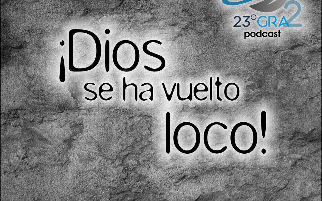 Podcast 063 – ¡Dios se ha vuelto loco! – 23gra2