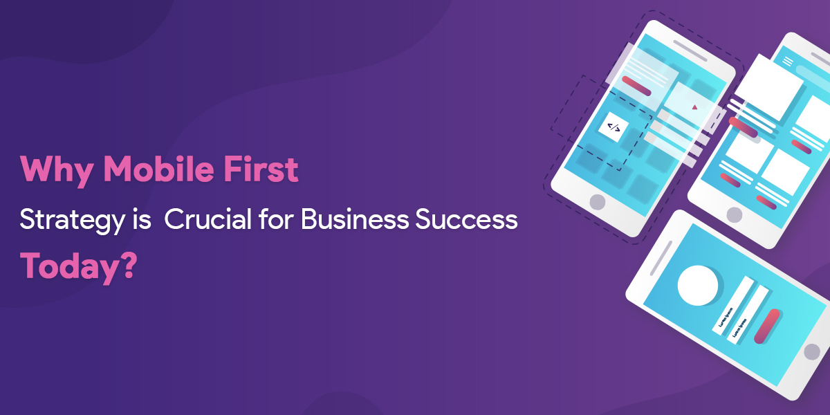 Why Mobile First Strategy is Crucial for Business Success Today?