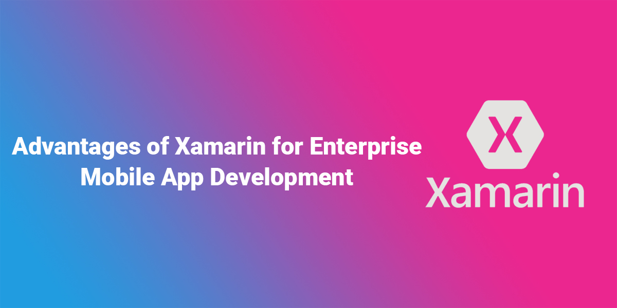 Advantages of Xamarin for Enterprise Mobile App Development