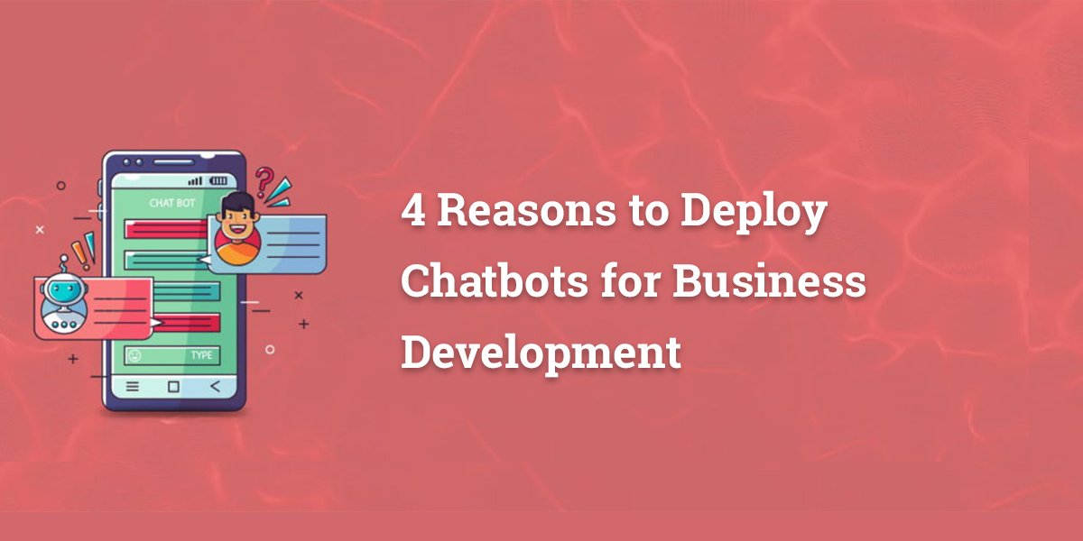 4 Reasons to Deploy Chatbots for Business Development