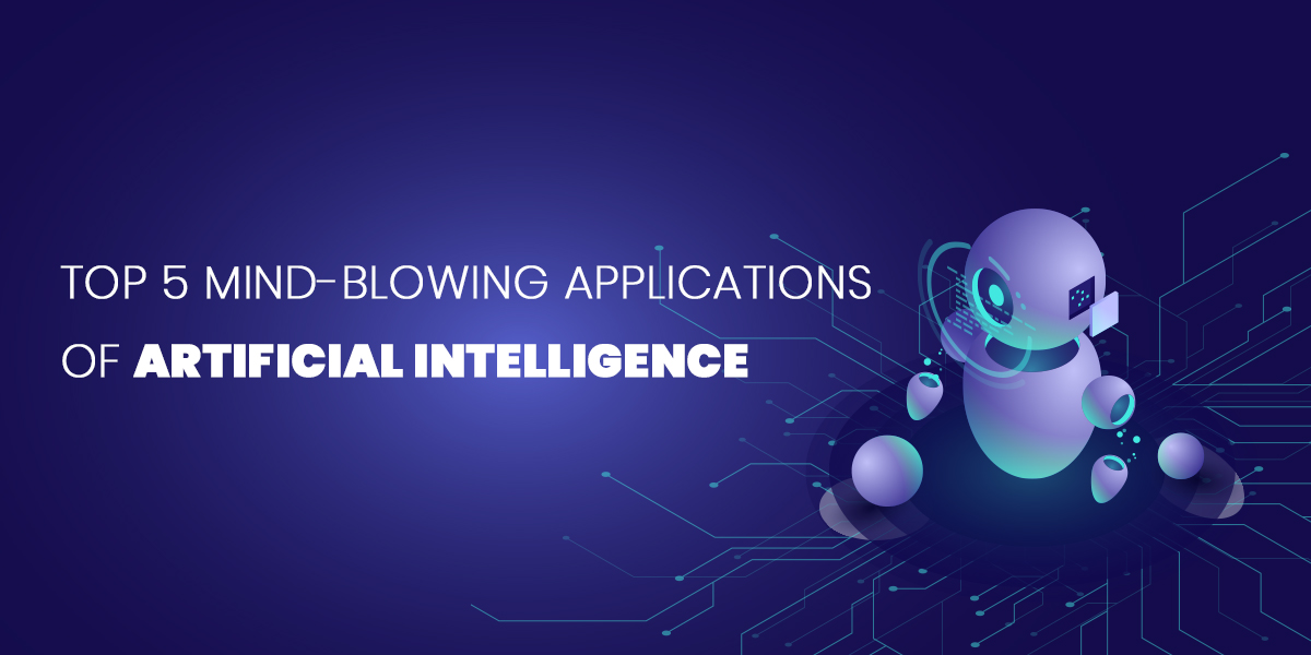Top 5 Mind-Blowing Applications of Artificial Intelligence