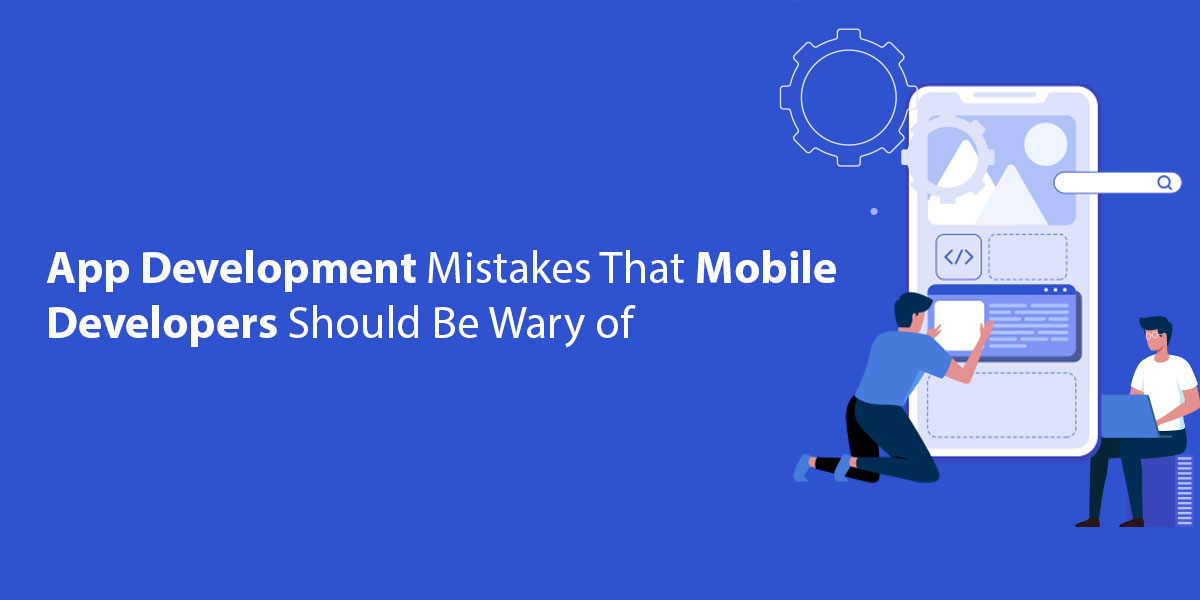 App Development Mistakes That Mobile Developers Should Be Wary of