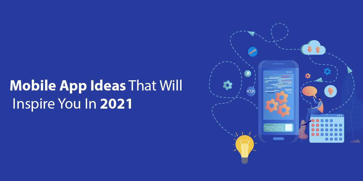 Mobile App Ideas That Will Inspire You In 2021