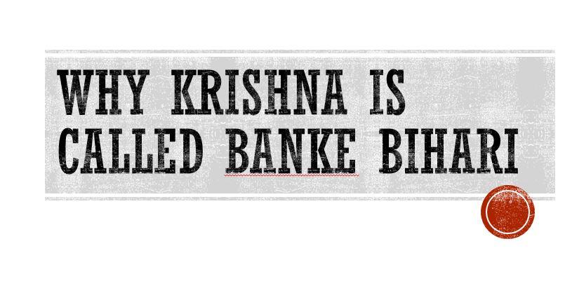 Why Krishna is called Banke Bihari