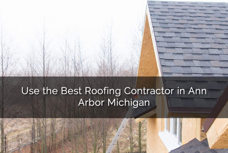 Use the Best Roofing Contractor in Ann Arbor Michigan