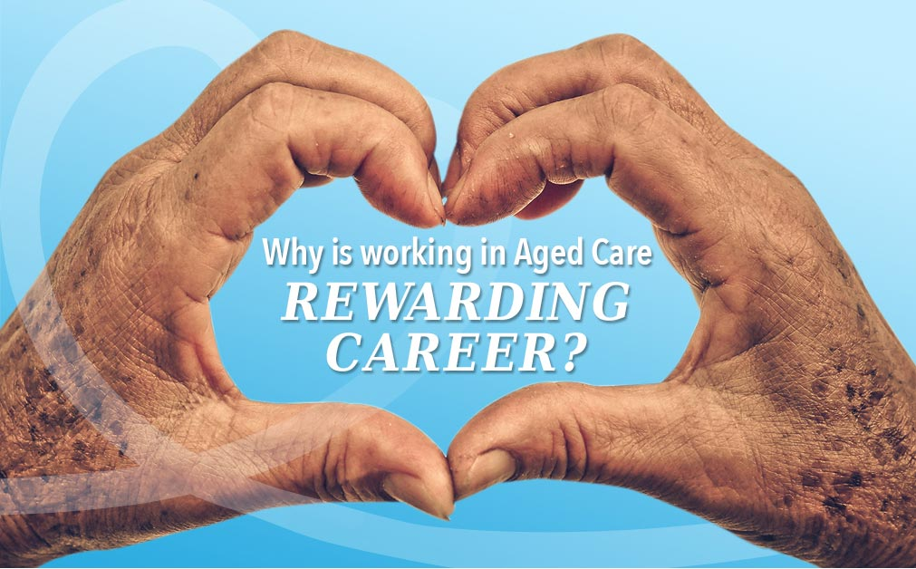 Working in Aged Care: What It's Like and Why for Many, it's a Rewarding Career