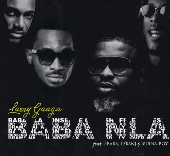 "Larry Gaaga – ""Baba Nla"" ft. Burna Boy, 2Baba & D'Banj Video +Audio Download 1"