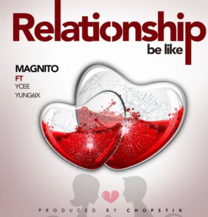 Magnito – Relationship Be Like ft. Ycee, Yung6ix