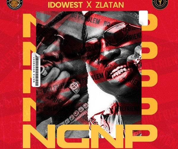 Idowest ft. Zlatan – NGNP (No Girlfriend No Problem) MP3 Download