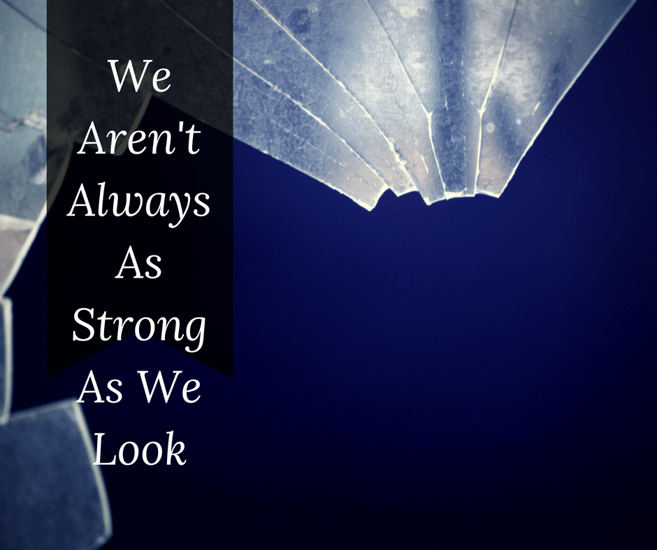 We Aren't Always As Strong As We Look