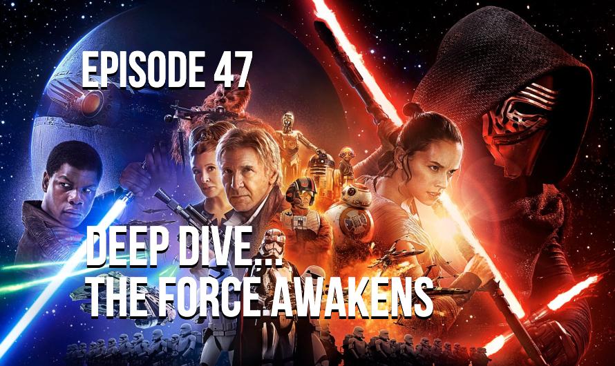Deep Dive… The Force Awakens – Episode 47
