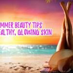 My Top 10 Summer Beauty Tips