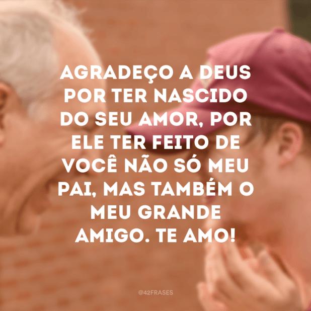 Agradeço a Deus por ter nascido do seu amor, por Ele ter feito de você não só meu pai, mas também o meu grande amigo. Te amo!