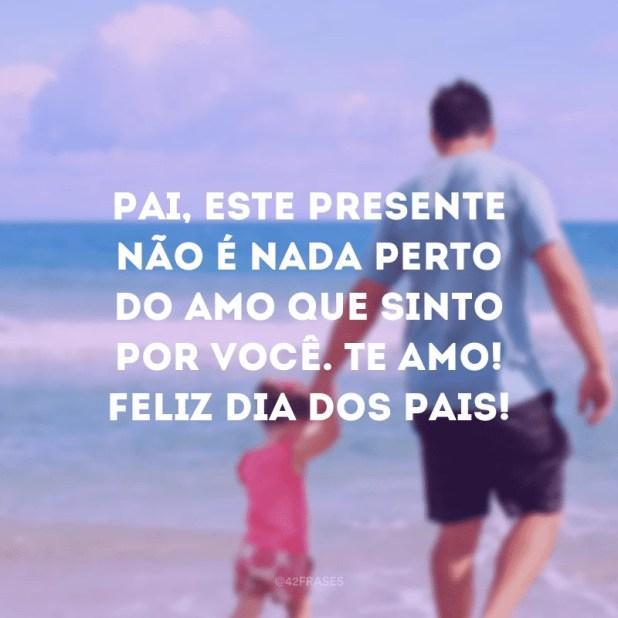Pai, este presente não é nada perto do amor que sinto por você. Te amo! Feliz Dia dos Pais!