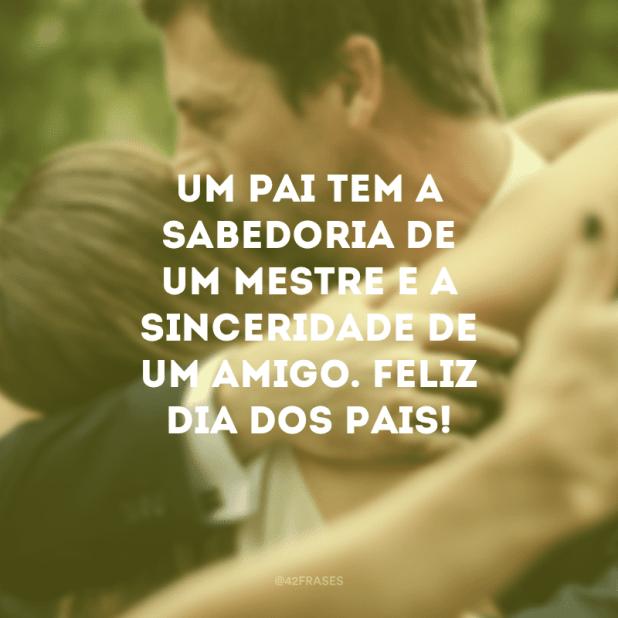 Um pai tem a sabedoria de um mestre e a sinceridade de um amigo. Feliz Dia dos Pais!