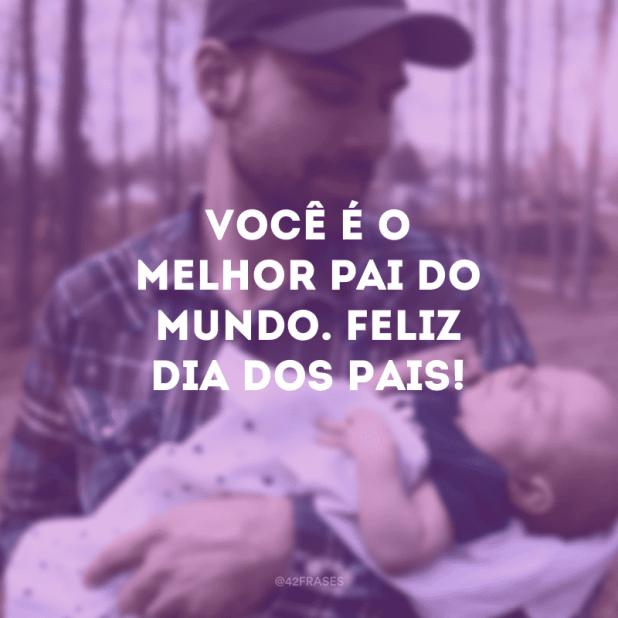 Você é o melhor pai do mundo. Feliz Dia dos Pais!
