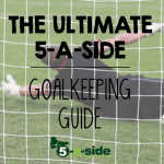 The Ultimate 5-a-side Goalkeeping Guide