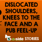 Story: Dislocated Shoulders, Knees to the Face, and a Pub Feel Up