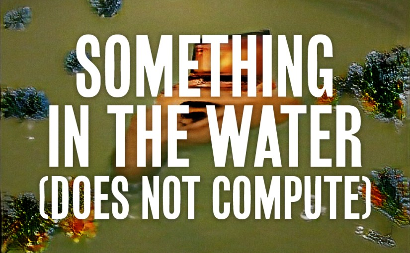 39: Something In The Water (Does Not Compute)