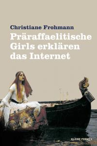 Cover: Christiane Frohmann: Präraffaelitische Girls erklären das Internet