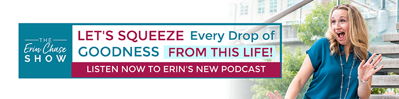 Listen to Erin's New Podcast. Let's squeeze every drop of goodness from this life!