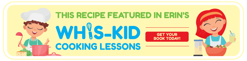 This recipe featured in Erin's Whis-Kid Cooking Lessons