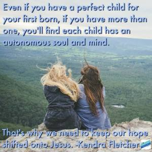 Even if you have a perfect child for your first born, if you have more than one, you'll find each one has an autonomous soul and mind. That you never have a child who won't need God in their lives. You'll never be the kind of parent who can guarantee and outcome. That's why we need to keep our hope shifted onto Jesus. #KendraFletcher