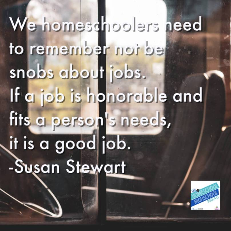 We homeschoolers need to remember not be snobs about jobs. If a job is honorable and fits a person's needs, it is a good job. #HomeschoolHighSchoolPodcast #CareerExploration #CareersThatDontRequireCollege #SusanStewart #HomeschoolHighSchool