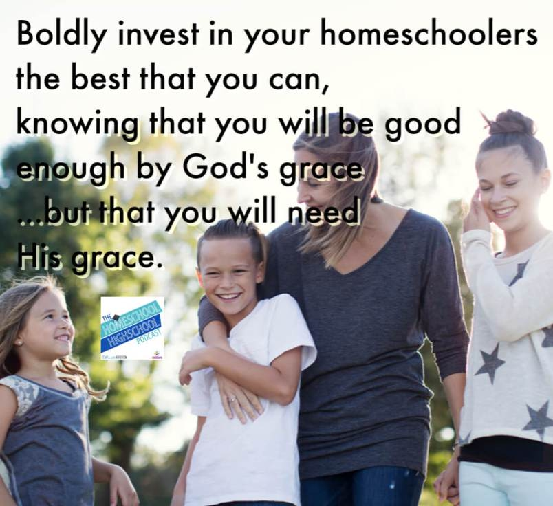 boldly begin to invest in your homeschoolers the best that you can, knowing that you will be good enough by God's grace...but that you will need His grace.