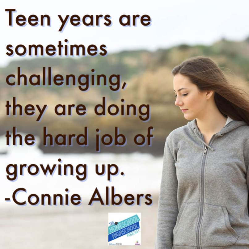 Teen years are sometimes challenging, they are doing the hard job of growing up. #HomeschoolHighSchoolPodcast #ConnieAlbers #ParentingTeens #BuildingRelationshipsWithTeens