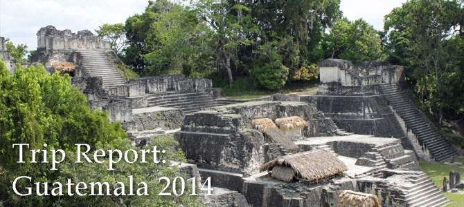 Trip Report: Guatemala 2014