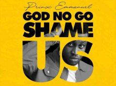 Prinx Emmanuel God No Go Shame Us.