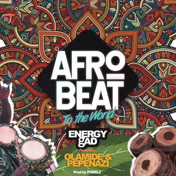 Energy Gad – Afrobeat To The World ft. Olamide, Pepenazi