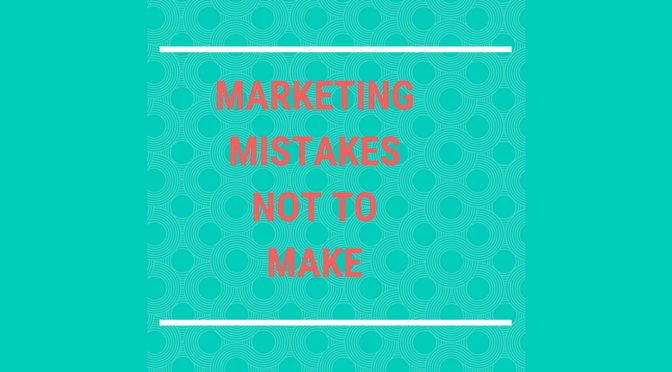 Marketing Mistakes You Don't Want To Make