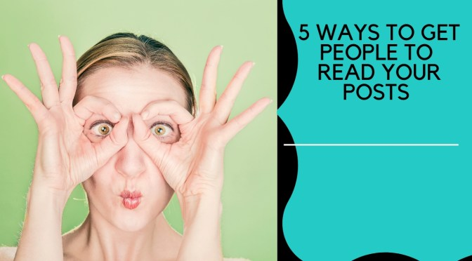 5 Ways To Get People To Actually Read Your Posts