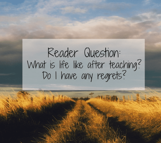 Reader Question: What is life like after teaching? Do I have any regrets?