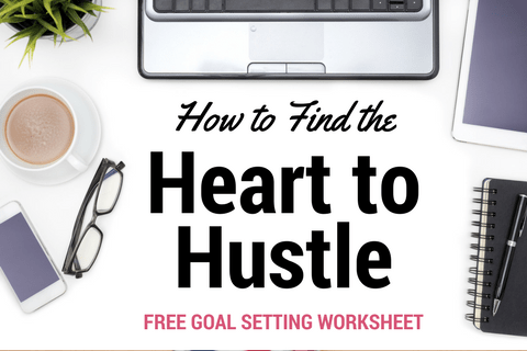 How to Find the Heart to Hustle - Keep the Hustle Going Even When It Feels Impossible | with FREE Goal Setting Worksheet