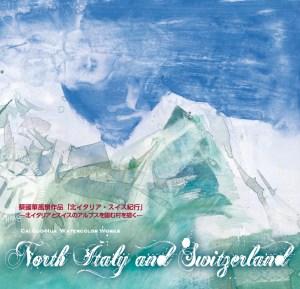 """蔡國華 風景作品「北イタリア・スイス紀行」〜北イタリアとスイスのアルプス臨む村を描く〜 Cai Guo-Hua Watercolor Works """"NORTH ITALY SWITZERLAND"""" (Cai Guo-Hua Watercolor Works)"""