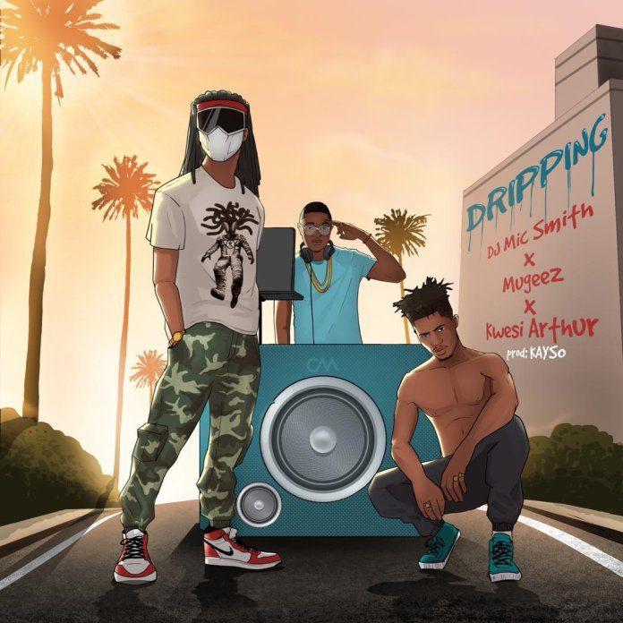 DJ Mic Smith – Dripping Ft. Mugeez & Kwesi Arthur (Prod. by Kayso)