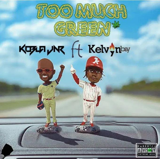 Kobla Jnr – Too Much Green Ft. Kelvyn Boy