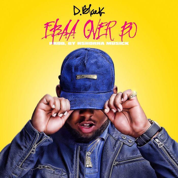 D-Black – Ebaa Over Bo (Prod. by NshornaMuzik)