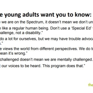 "Text reads: What the young adults want you to know: 1. ""Because we are on the Spectrum, it doesn't mean we don't understand."" 2. ""Treat me like a regular human being. Don't use a 'Special Ed' voice. We have a challenge, not a disability."" 3. ""We can do a lot for oursevles, but we may have trouble advocating for ourselves."" 4. ""Everyone views the workd from different perspectives. We do too, but it doesn't mean it's wrong."" 5. Socially challenged doesn't mean we are mentally challenged."" 6. ""We want our voices to be heard. This program does that."""
