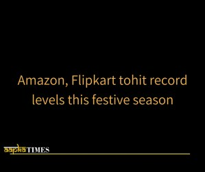 Amazon, Flipkart to hit record levels this festive season